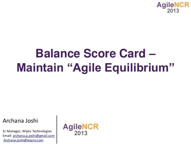"Balance Score Card –        Maintain ""Agile Equilibrium""Archana JoshiSr. Manager, Wipro TechnologiesEmail: archana.p.joshi..."