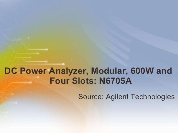 DC Power Analyzer, Modular, 600W and  Four Slots: N6705A <ul><li>Source: Agilent Technologies </li></ul>