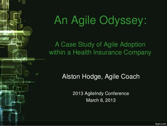 An Agile Odyssey:  A Case Study of Agile Adoptionwithin a Health Insurance Company    Alston Hodge, Agile Coach       2013...
