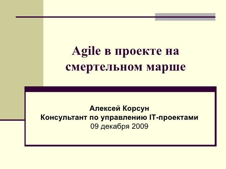Agile в проекте на смертельном марше Алексей Корсун Консультант   по управлению  IT -проектами 09 декабря  200 9