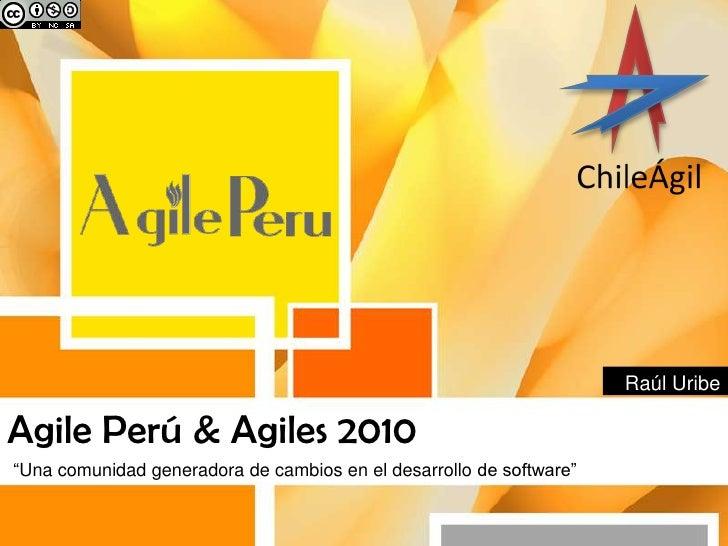 """Agile Perú & Agiles 2010<br />""""Unacomunidadgeneradora de cambios en el desarrollo de software""""<br />RaúlUribe<br />"""