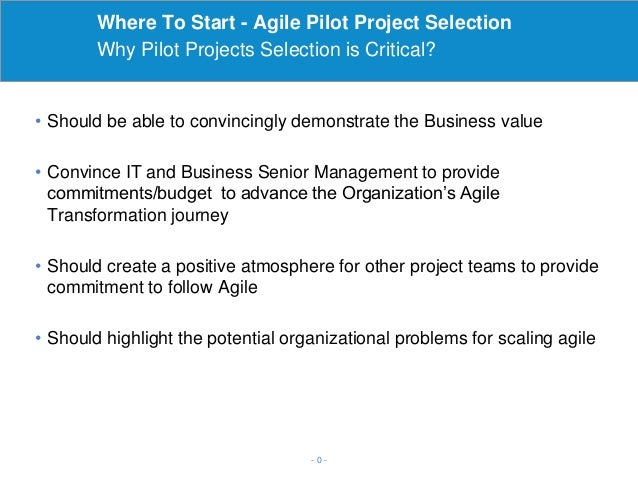 Where To Start - Agile Pilot Project Selection Why Pilot Projects Selection is Critical? - 0 - • Should be able to convinc...