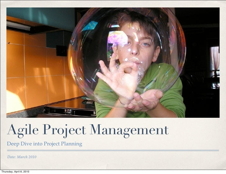 Agile Project Management     Deep Dive into Project Planning      Date: March 2010   Thursday, April 8, 2010