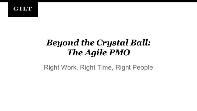 Beyond the Crystal Ball: The Agile PMO Right Work, Right Time, Right People