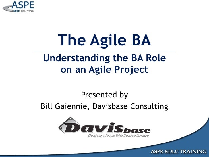 The Agile BA Understanding the BA Role    on an Agile Project             Presented by Bill Gaiennie, Davisbase Consulting