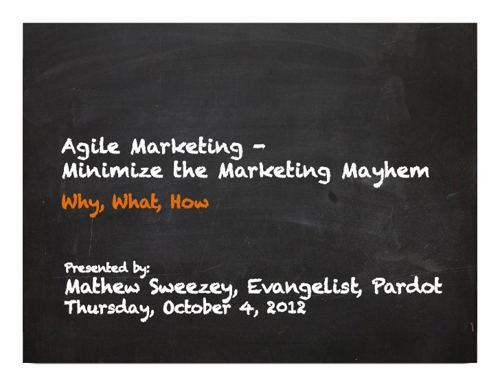 Agile Marketing -Minimize the Marketing MayhemWhy, What, HowPresented by:Mathew Sweezey, Evangelist, PardotThursday, Octob...