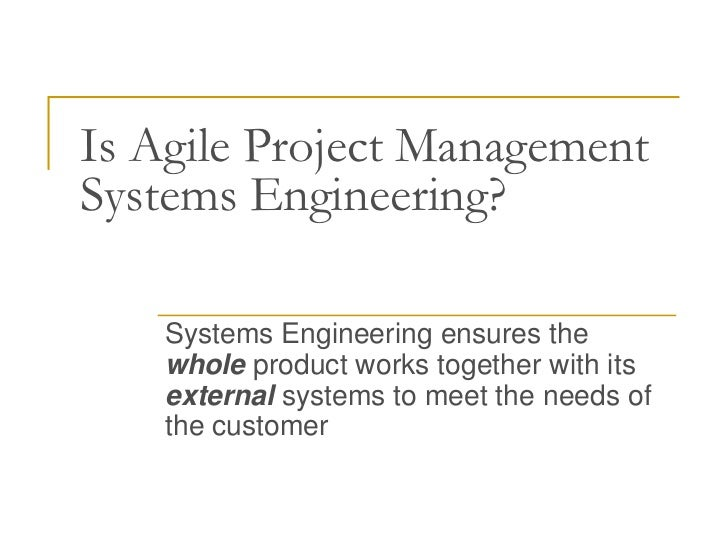 Is Agile Project ManagementSystems Engineering?    Systems Engineering ensures the    whole product works together with it...