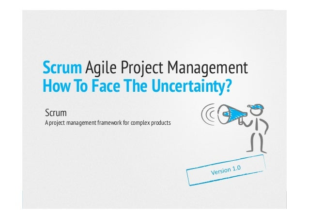 Scrum Agile Project Management How To Face The Uncertainty? ScrumScrum A project management framework for complex products