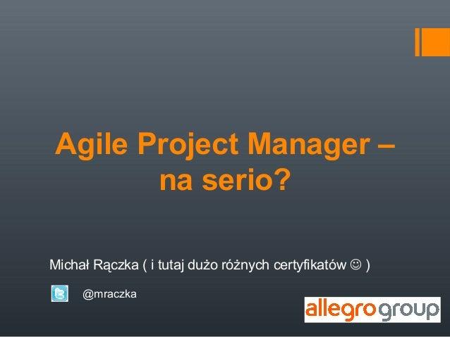 Agile Project Manager –       na serio?Michał Rączka ( i tutaj dużo różnych certyfikatów  )     @mraczka