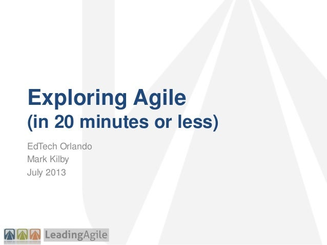 Exploring Agile (in 20 minutes or less) EdTech Orlando Mark Kilby July 2013