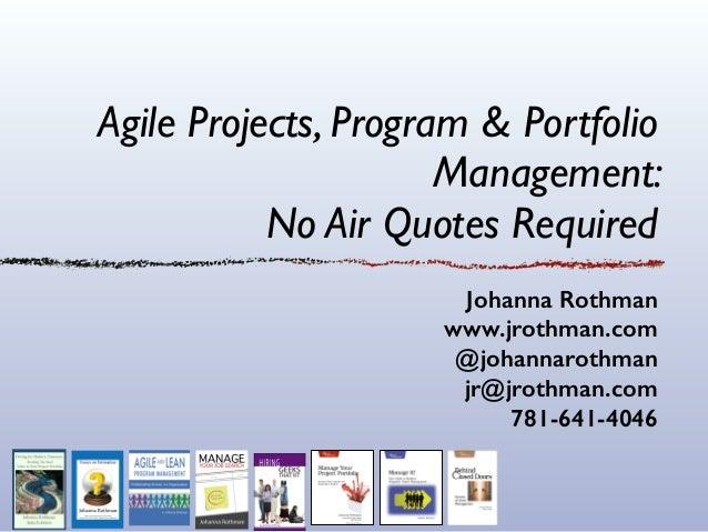 Agile Projects, Program & Portfolio Management:   No Air Quotes Required Johanna Rothman www.jrothman.com @johannarothman...