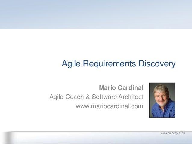 Agile Requirements DiscoveryVersion May 13thMario CardinalAgile Coach & Software Architectwww.mariocardinal.com