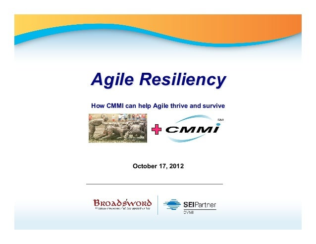 Agile ResiliencyHow CMMI can help Agile thrive and survive            October 17, 2012