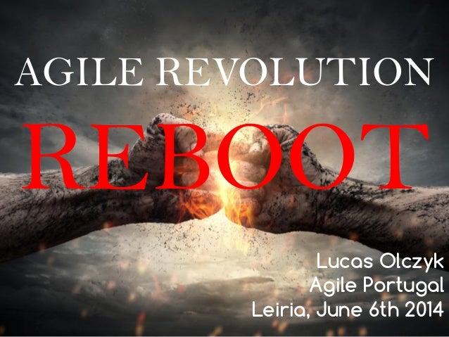 AGILE REVOLUTION REBOOT Lucas Olczyk Agile Portugal Leiria, June 6th 2014