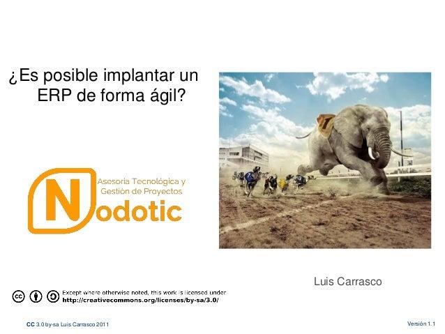 CC 3.0 by-sa Luis Carrasco 2011 Versión 1.1 Luis Carrasco ¿Es posible implantar un ERP de forma ágil?