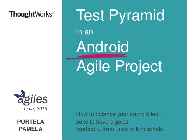 Test Pyramid in an  Android Agile Project Lima, 2013  PORTELA PAMELA  How to balance your android test suite to have a goo...
