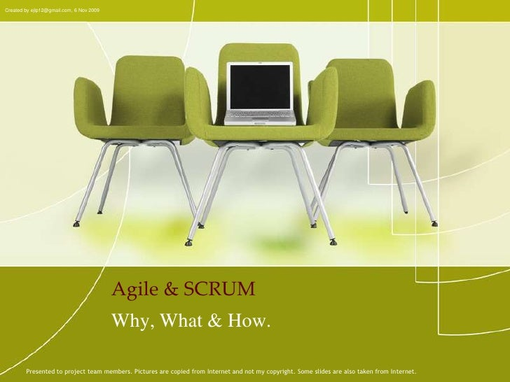 Agile & SCRUM<br />Created by ejlp12@gmail.com, 6 Nov 2009<br />Why, What & How.<br />Presented to project team members. P...