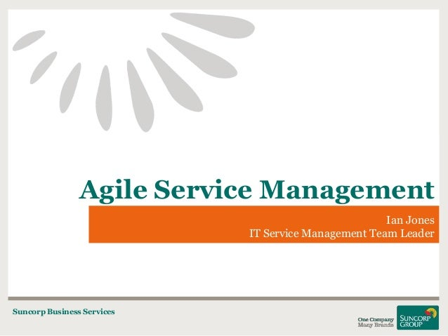 Agile Service Management Ian Jones IT Service Management Team Leader  Suncorp Business Services