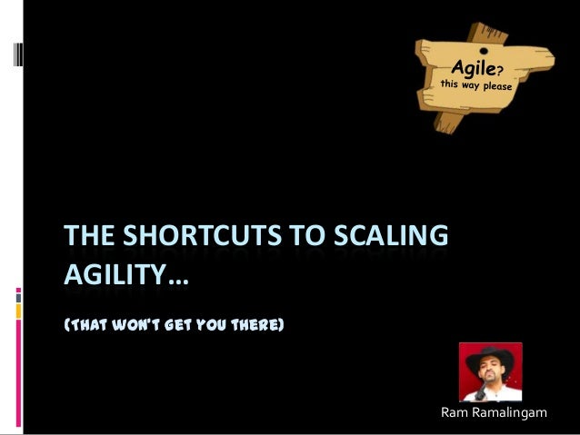 THE SHORTCUTS TO SCALING AGILITY… (That won't get you there) Ram Ramalingam