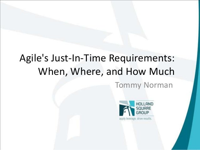Agile's Just-In-Time Requirements: When, Where, and How Much Tommy Norman