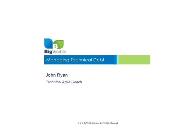 Managing Technical DebtJohn RyanTechnical Agile Coach                  © 2011 BigVisible Solutions, Inc. All Rights Reserved