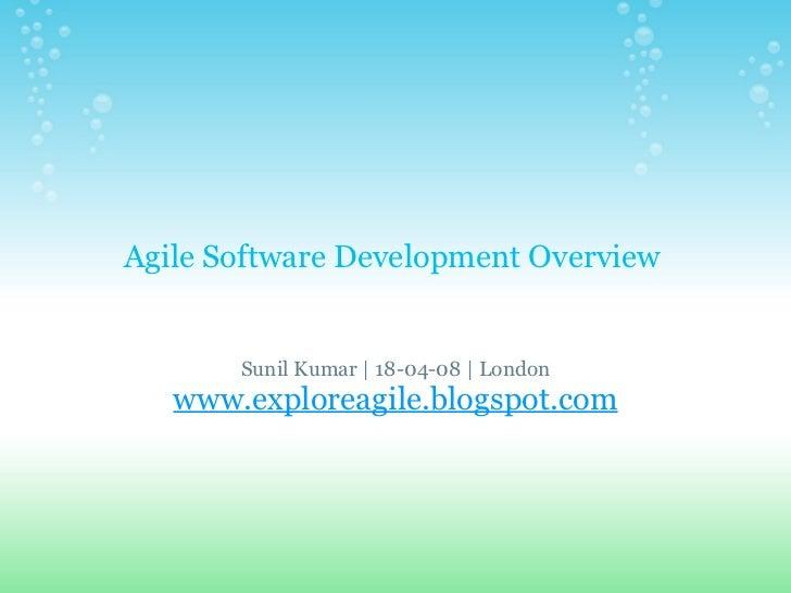 Agile Software Development Overview  Sunil Kumar | 18-04-08 |London www.exploreagile.blogspot.com