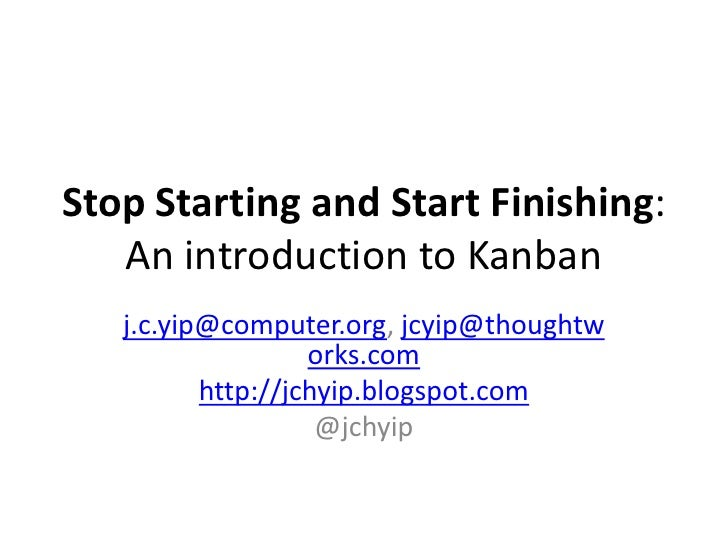Stop Starting and Start Finishing:An introduction to Kanban<br />j.c.yip@computer.org, jcyip@thoughtworks.com<br />http://...