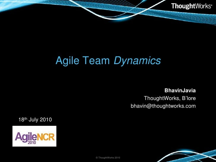 Agile Team Dynamics<br />BhavinJavia<br />ThoughtWorks, B'lore<br />bhavin@thoughtworks.com<br />© ThoughtWorks 2010<br />...