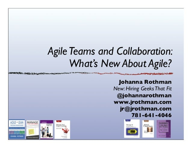 Agile Teams and Collaboration: What's New About Agile? Johanna Rothman New: Hiring Geeks That Fit @johannarothman www.jrot...