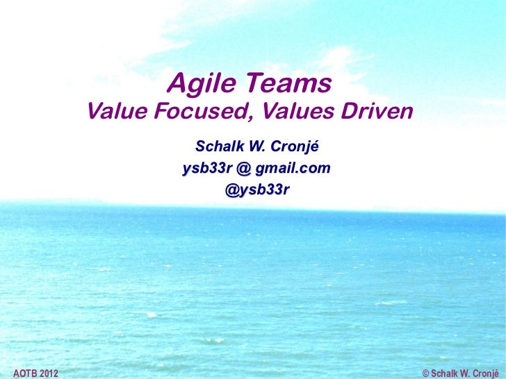 Agile Teams            Value Focused, Values Driven                     Schalk W. Cronjé                    ysb33r @ gmail...