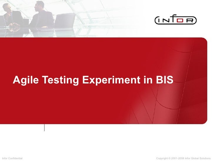 Agile Testing Experiment in BIS Copyright © 2001-2008 Infor Global Solutions