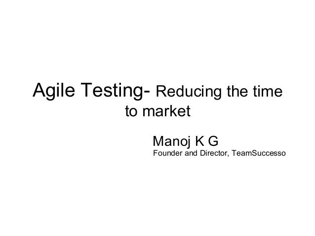Agile Testing- Reducing the time to market Manoj K G  Founder and Director, TeamSuccesso