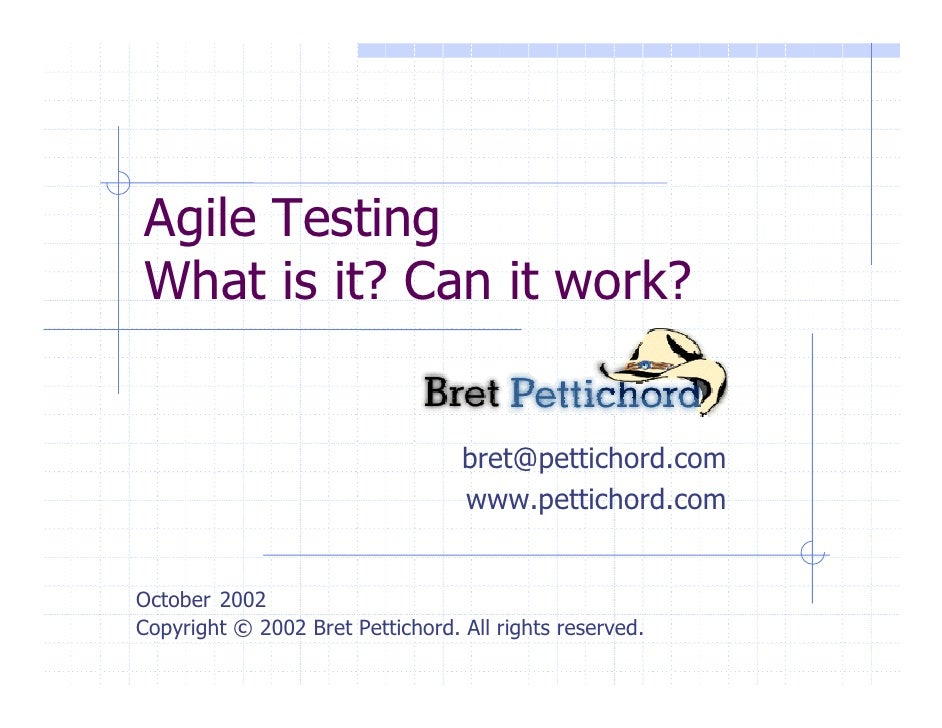 Agile Testing What is it? Can it work?                                     bret@pettichord.com                            ...