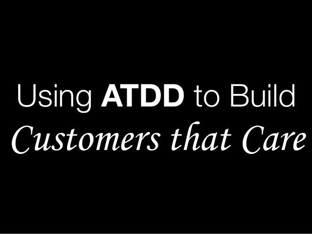 Using ATDD to Build Customers that Care