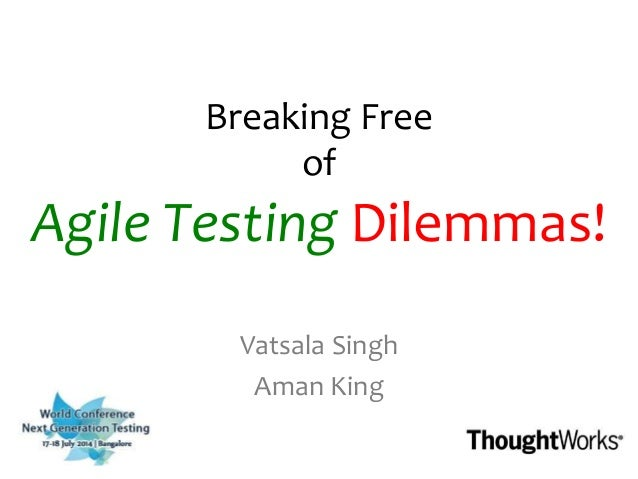 Breaking Free of Agile Testing Dilemmas! Vatsala Singh Aman King