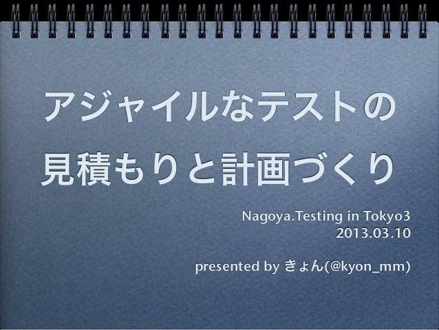アジャイルなテストの見積もりと計画づくり         Nagoya.Testing in Tokyo3                      2013.03.10    presented by きょん(@kyon_mm)
