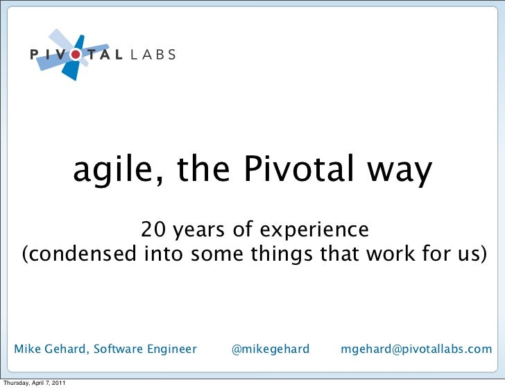 agile, the Pivotal way                20 years of experience      (condensed into some things that work for us)   Mike Geh...