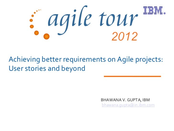 Achieving better requirements on Agile projects:User stories and beyond                            BHAWANA V. GUPTA, IBM  ...