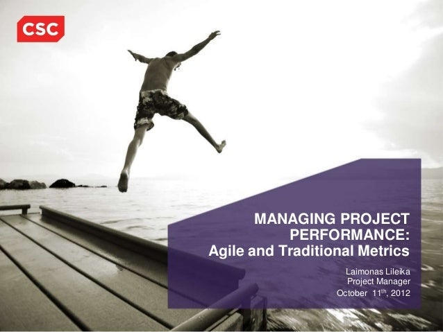 MANAGING PROJECT           PERFORMANCE:Agile and Traditional Metrics                    Laimonas Lileika                  ...