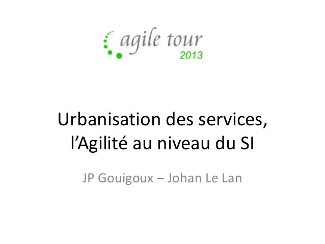 Urbanisation des services, l'Agilité au niveau du SI JP Gouigoux – Johan Le Lan