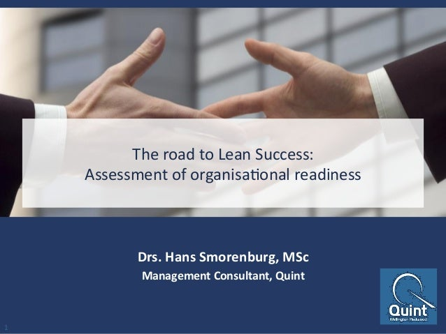 The	   road	   to	   Lean	   Success:	    Assessment	   of	   organisa6onal	   readiness	    Drs.	   Hans	   Smorenburg,	 ...