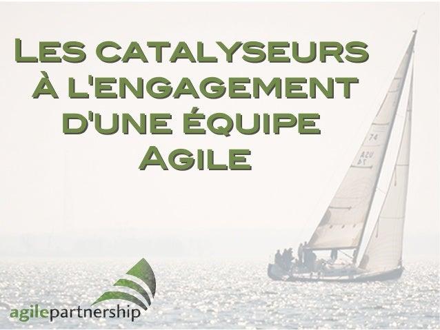 LesLes catalyseurscatalyseurs à l'engagementà l'engagement d'une équiped'une équipe AgileAgile