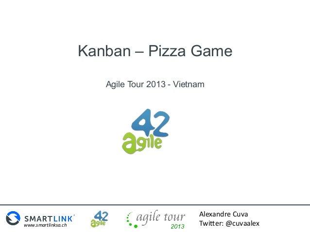 Kanban – Pizza Game Agile Tour 2013 - Vietnam  www.smartlinksa.ch    Alexandre  Cuva   Twi0er:  @cuvaalex