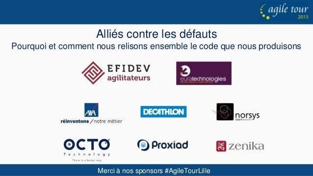 Merci à nos sponsors #AgileTourLille Alliés contre les défauts Pourquoi et comment nous relisons ensemble le code que nous...
