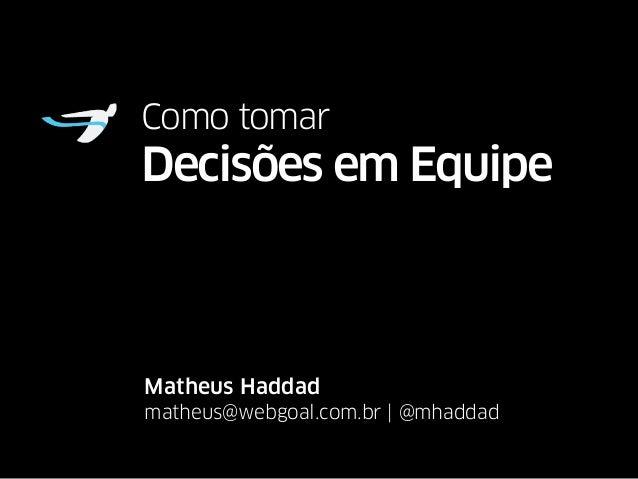 Como tomar  Decisões em Equipe  Matheus Haddad  matheus@webgoal.com.br | @mhaddad