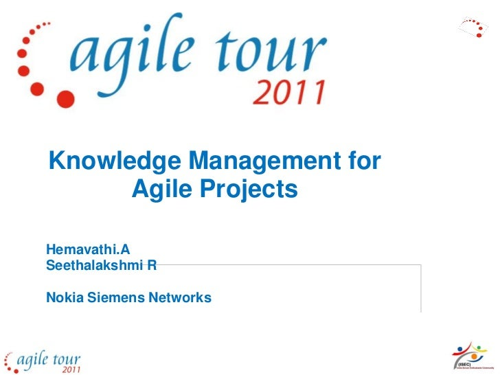 Knowledge Management for      Agile ProjectsHemavathi.ASeethalakshmi RNokia Siemens Networks