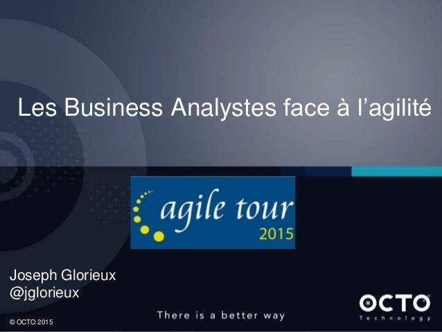 1 © OCTO 2015 Les Business Analystes face à l'agilité Joseph Glorieux @jglorieux