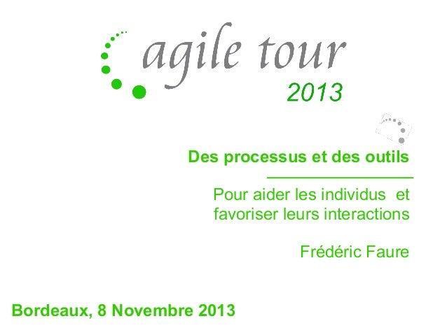 Des processus et des outils Pour aider les individus et favoriser leurs interactions Frédéric Faure Bordeaux, 8 Novembre 2...