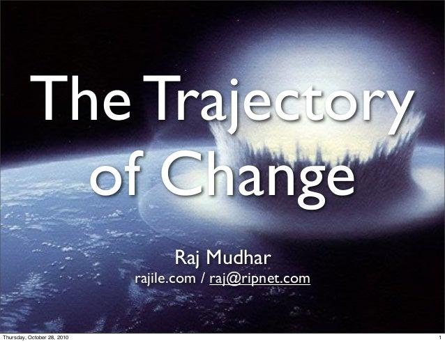 The Trajectory of Change Raj Mudhar rajile.com / raj@ripnet.com 1Thursday, October 28, 2010