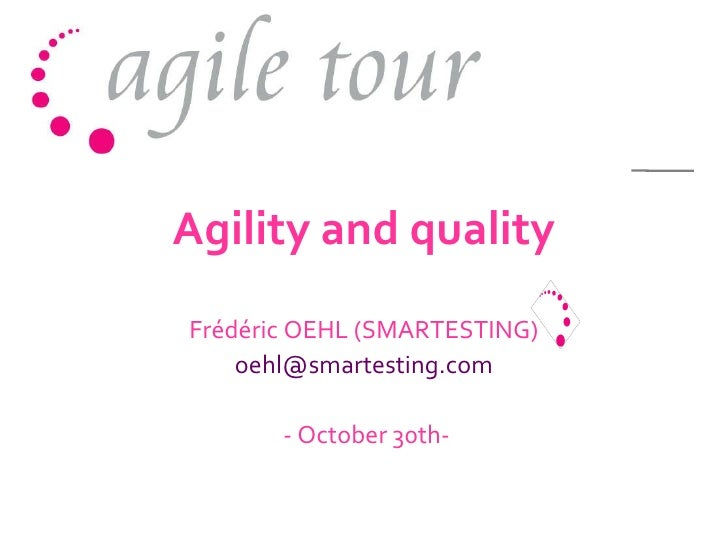 Agility and quality Frédéric OEHL (SMARTESTING)  oehl@smartesting.com  - October 30th-